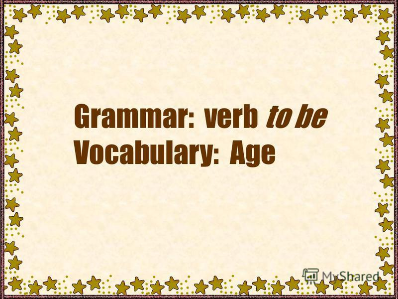 Grammar: verb to be Vocabulary: Age