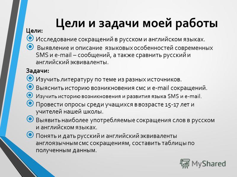Цели и задачи моей работы Цели: Исследование сокращений в русском и английском языках. Выявление и описание языковых особенностей современных SMS и e-mail – сообщений, а также сравнить русский и английский эквиваленты. Задачи: Изучить литературу по т