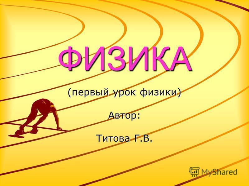 ФИЗИКА (первый урок физики) Автор: Титова Г.В.