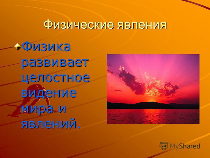 Физические явления Физика развивает целостное видение мира и явлений.