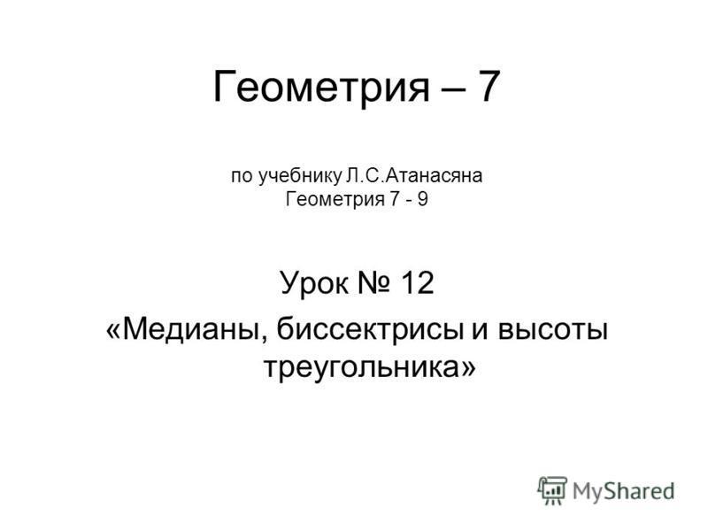 Урок 12 «Медианы, биссектрисы и высоты треугольника» Геометрия – 7 по учебнику Л.С.Атанасяна Геометрия 7 - 9