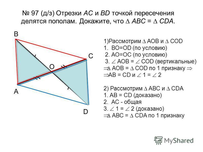 97 (д/з) Отрезки АС и ВD точкой пересечения делятся пополам. Докажите, что АВС = СDА. В D С А О 1)Рассмотрим АОВ и СОD 1. ВО=ОD (по условию) 2. АО=ОС (по условию) 3. АОВ = СОD (вертикальные) АОВ = СОD по 1 признаку АВ = СD и 1 = 2 2) Рассмотрим АВС и
