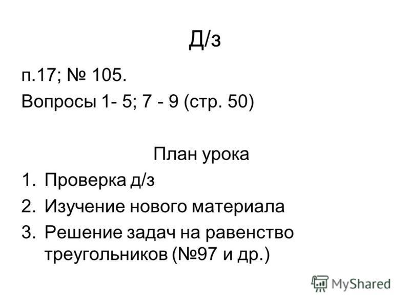 Д/з п.17; 105. Вопросы 1- 5; 7 - 9 (стр. 50) План урока 1. Проверка д/з 2. Изучение нового материала 3. Решение задач на равенство треугольников (97 и др.)