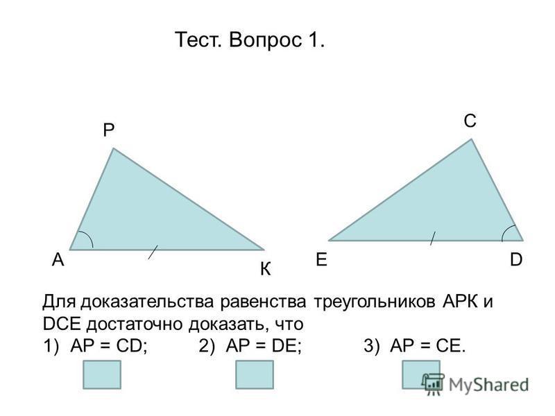 Тест. Вопрос 1. А Р D К Е С Для доказательства равенства треугольников АРК и DСЕ достаточно доказать, что 1)АР = СD; 2) АР = DЕ; 3) АР = СЕ.