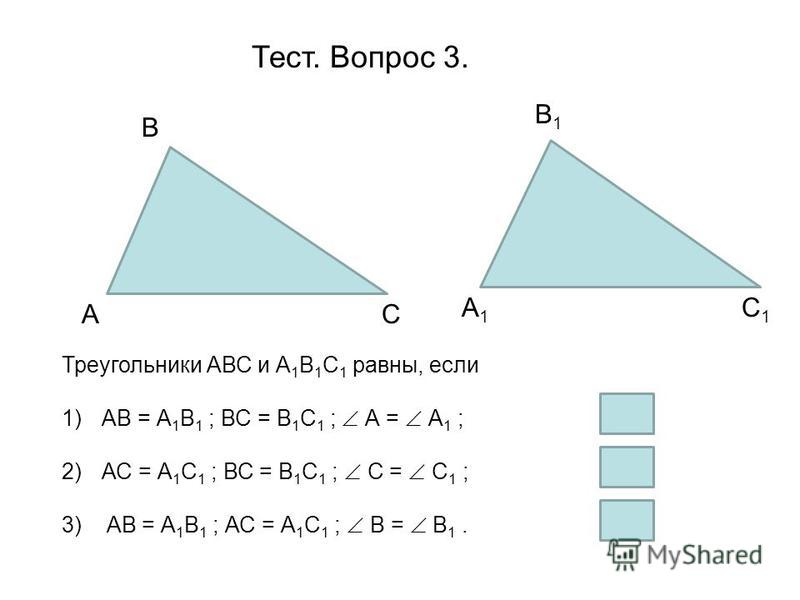 Тест. Вопрос 3. А В С1С1 С А1А1 В1В1 Треугольники АВС и А 1 В 1 С 1 равны, если 1)АВ = А 1 В 1 ; ВС = В 1 С 1 ; А = А 1 ; 2)АС = А 1 С 1 ; ВС = В 1 С 1 ; С = С 1 ; 3) АВ = А 1 В 1 ; АС = А 1 С 1 ; В = В 1.