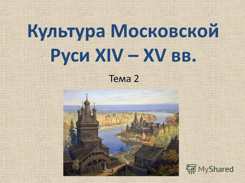 Культура Московской Руси XIV – XV вв. Тема 2