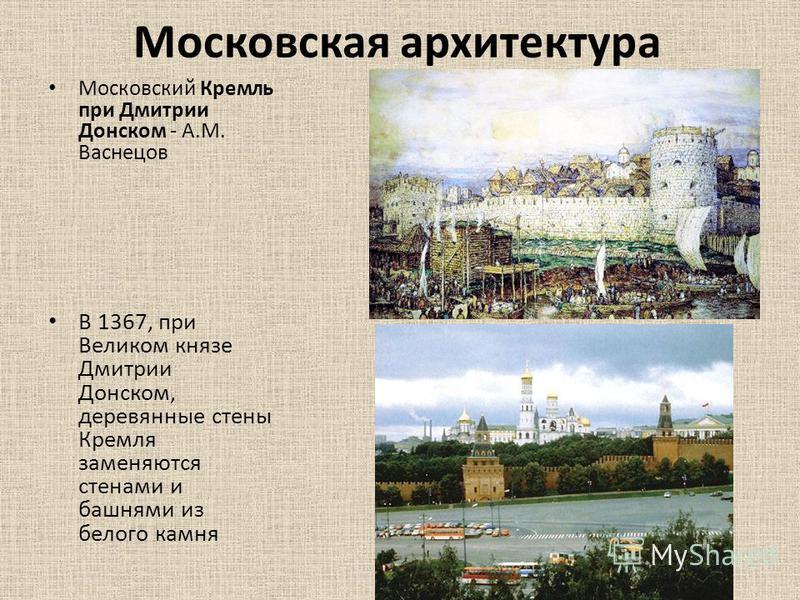 Московская архитектура Московский Кремль при Дмитрии Донском - А.М. Васнецов В 1367, при Великом князе Дмитрии Донском, деревянные стены Кремля заменяются стенами и башнями из белого камня
