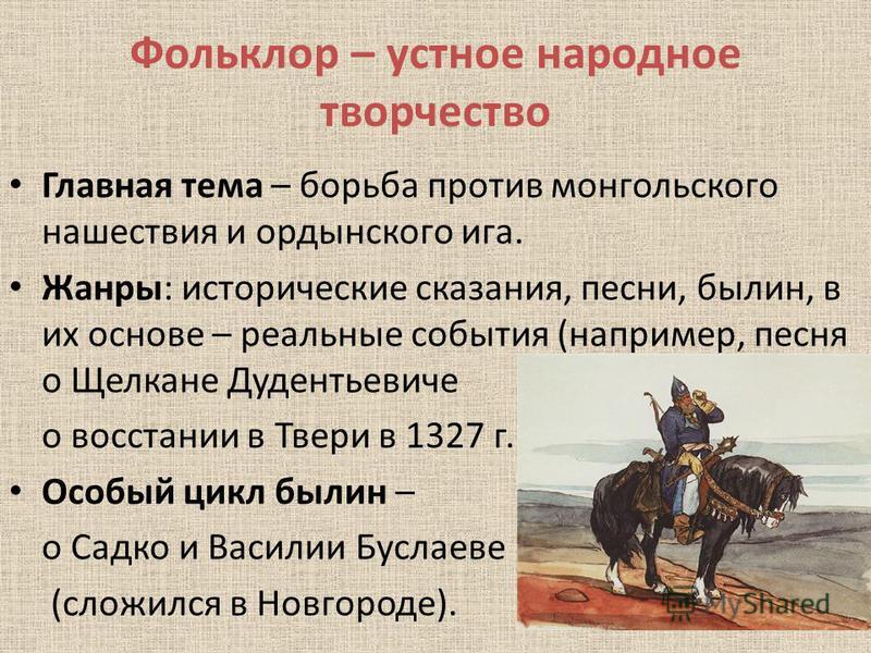 Фольклор – устное народное творчество Главная тема – борьба против монгольского нашествия и ордынского ига. Жанры: исторические сказания, песни, былин, в их основе – реальные события (например, песня о Щелкане Дудентьевиче о восстании в Твери в 1327