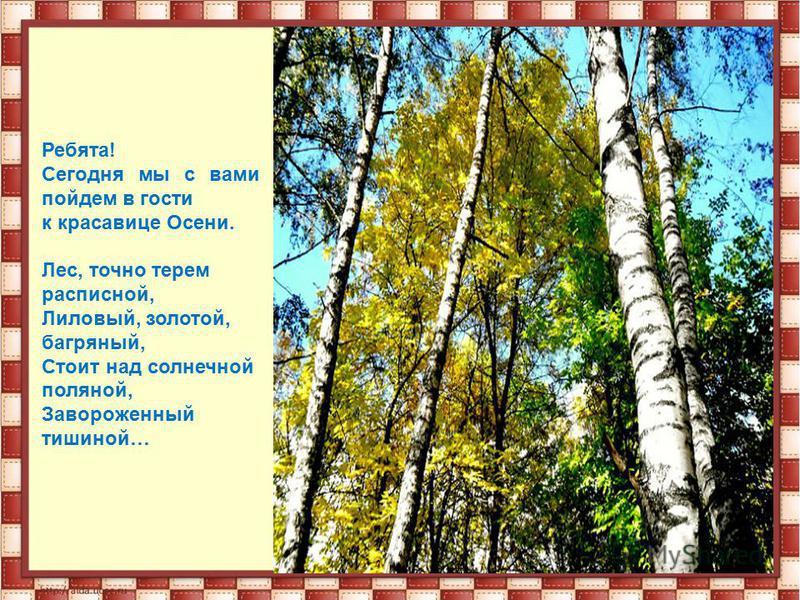 Ребята! Сегодня мы с вами пойдем в гости к красавице Осени. Лес, точно терем расписной, Лиловый, золотой, багряный, Стоит над солнечной поляной, Завороженный тишиной…