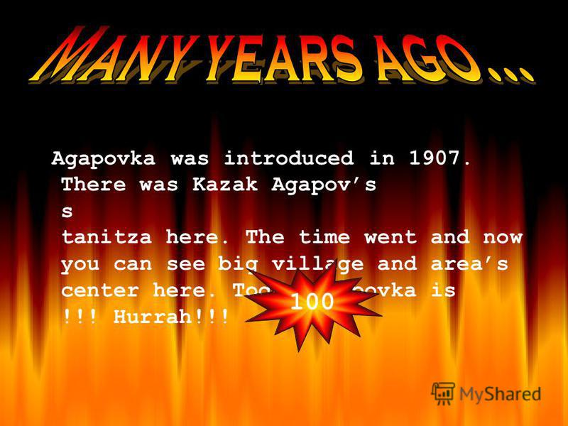 Agapovka was introduced in 1907. There was Kazak Agapovs s tanitza here. The time went and now you can see big village and areas center here. Today Agapovka is !!! Hurrah!!! 100