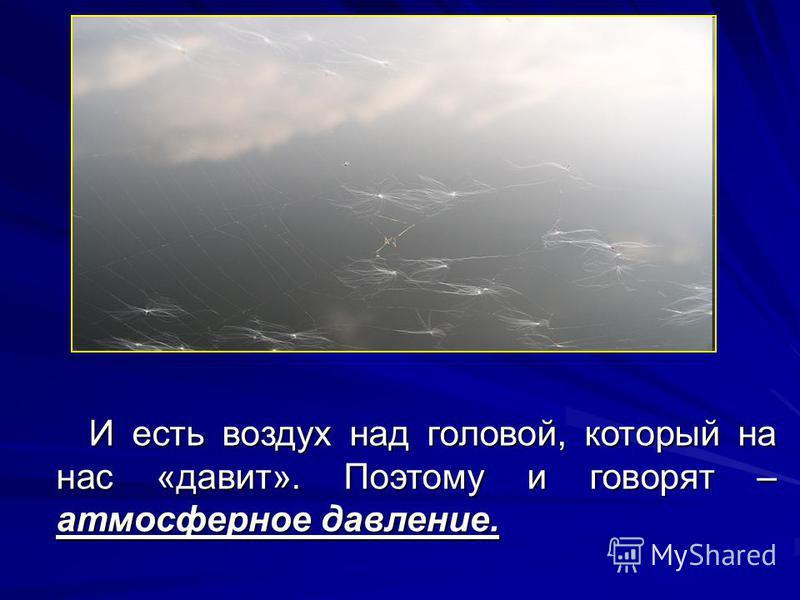 И есть воздух над головой, который на нас «давит». Поэтому и говорят – атмосферное давление.