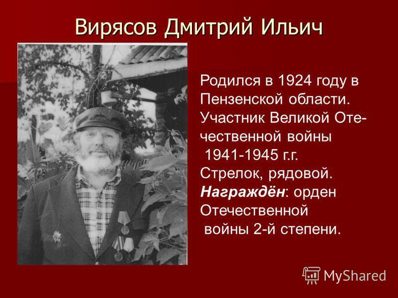 Вирясов Дмитрий Ильич Родился в 1924 году в Пензенской области. Участник Великой Оте- чественной войны 1941-1945 г.г. Стрелок, рядовой. Награждён: орден Отечественной войны 2-й степени.