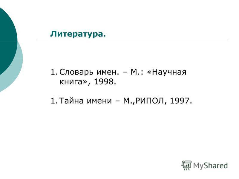 Литература. 1. Словарь имен. – М.: «Научная книга», 1998. 1. Тайна имени – М.,РИПОЛ, 1997.