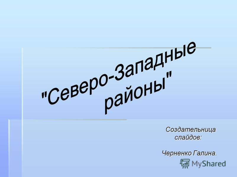 Создательница Создательница слайдов: слайдов: Черненко Галина. Черненко Галина.
