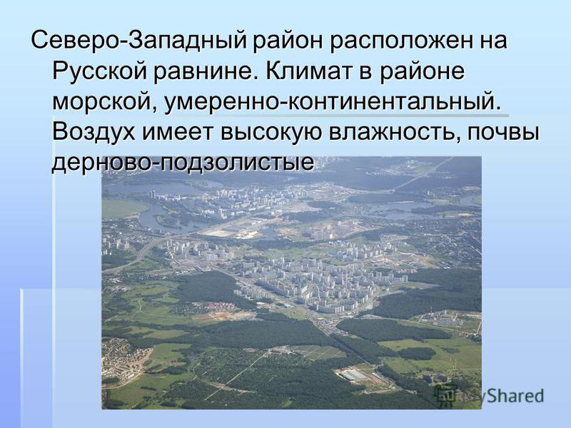 Северо-Западный район расположен на Русской равнине. Климат в районе морской, умеренно-континентальный. Воздух имеет высокую влажность, почвы дерново-подзолистые