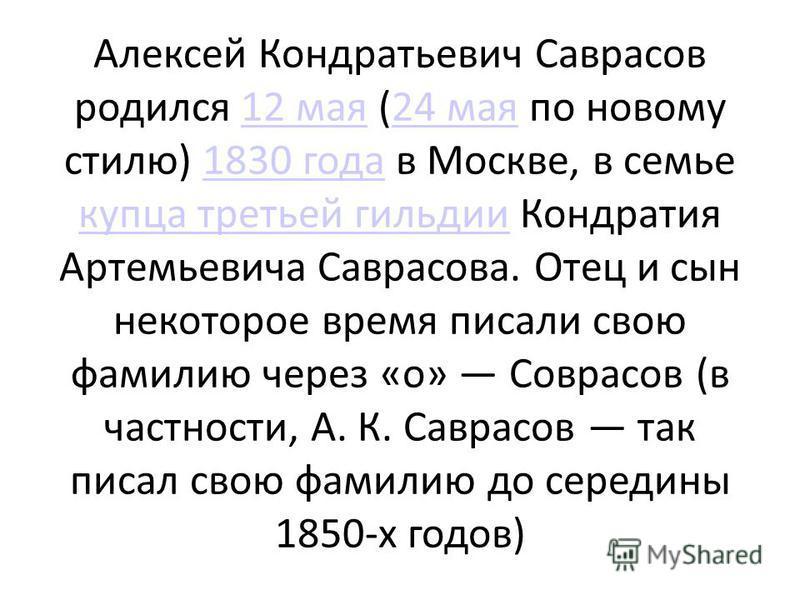 Алексей Кондратьевич Саврасов родился 12 мая (24 мая по новому стилю) 1830 года в Москве, в семье купца третьей гильдии Кондратия Артемьевича Саврасова. Отец и сын некоторое время писали свою фамилию через «о» Соврасов (в частности, А. К. Саврасов та