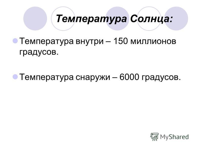 Температура Солнца: Температура внутри – 150 миллионов градусов. Температура снаружи – 6000 градусов.