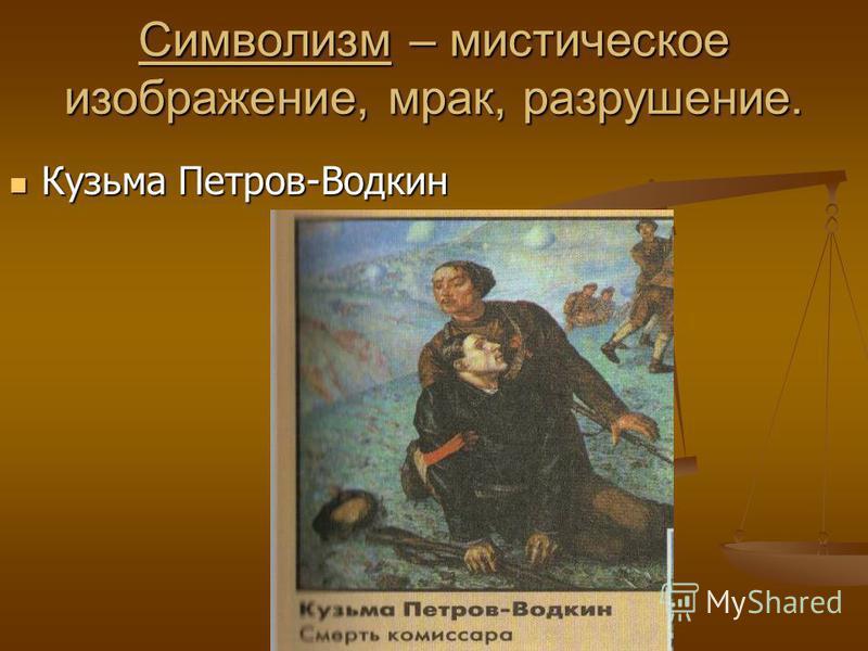 Символизм – мистическое изображение, мрак, разрушение. Кузьма Петров-Водкин Кузьма Петров-Водкин