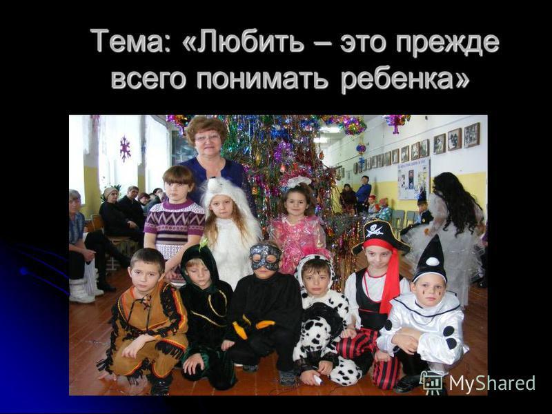 Тема: «Любить – это прежде всего понимать ребенка» Тема: «Любить – это прежде всего понимать ребенка»