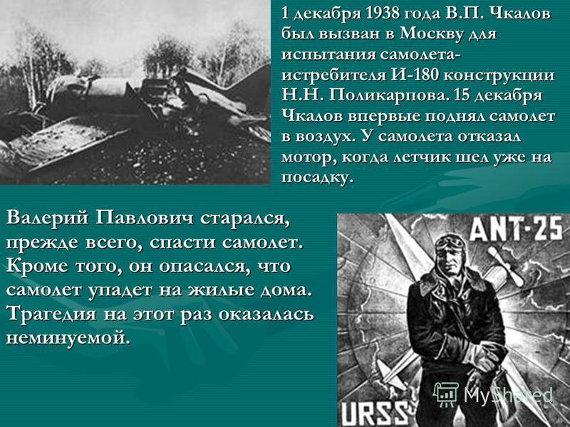 1 декабря 1938 года В.П. Чкалов был вызван в Москву для испытания самолета- истребителя И-180 конструкции Н.Н. Поликарпова. 15 декабря Чкалов впервые поднял самолет в воздух. У самолета отказал мотор, когда летчик шел уже на посадку. Валерий Павлович