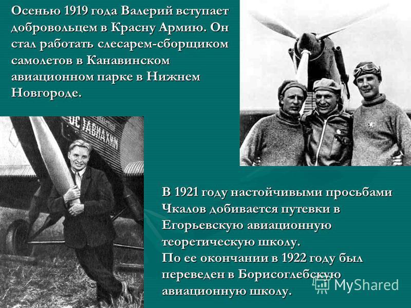 Осенью 1919 года Валерий вступает добровольцем в Красну Армию. Он стал работать слесарем-сборщиком самолетов в Канавинском авиационном парке в Нижнем Новгороде. В 1921 году настойчивыми просьбами Чкалов добивается путевки в Егорьевскую авиационную те
