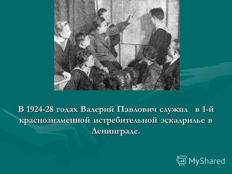 В 1924-28 годах Валерий Павлович служил в 1-й краснознаменной истребительной эскадрилье в Ленинграде.