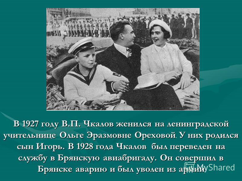 В 1927 году В.П. Чкалов женился на ленинградской учительнице Ольге Эразмовне ОреховойУ них родился сын Игорь. В 1928 года Чкалов был переведен на службу в Брянскую авиабригаду. Он совершил в Брянске аварию и был уволен из армии В 1927 году В.П. Чкало