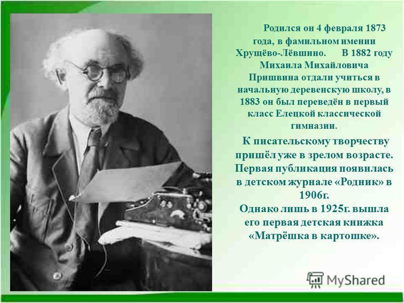 Родился он 4 февраля 1873 года, в фамильном имении Хрущёво-Лёвшино. В 1882 году Михаила Михайловича Пришвина отдали учиться в начальную деревенскую школу, в 1883 он был переведён в первый класс Елецкой классической гимназии. К писательскому творчеств