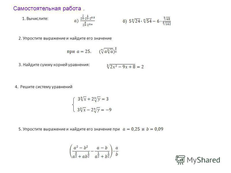1. Вычислите: 2. Упростите выражение и найдите его значение 3. Найдите сумму корней уравнения: 4. Решите систему уравнений 5. Упростите выражение и найдите его значение при Самостоятельная работа.