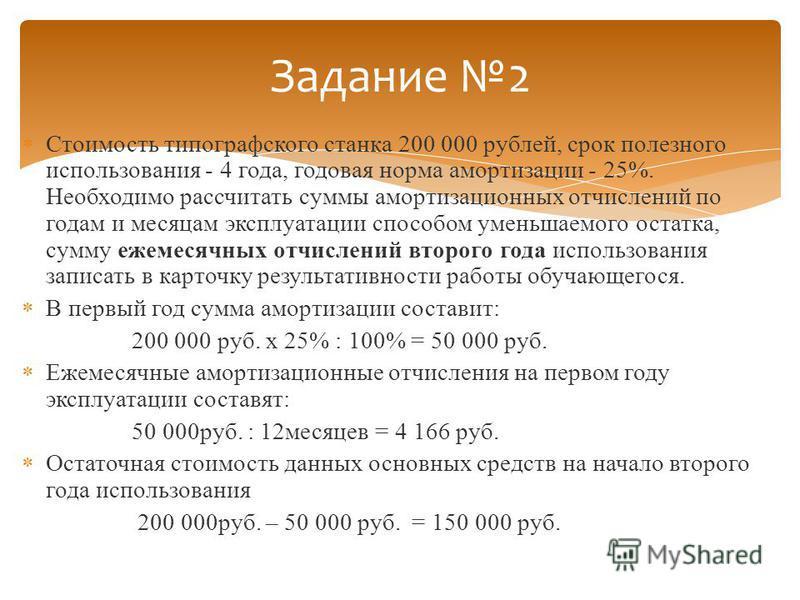Стоимость типографского станка 200 000 рублей, срок полезного использования - 4 года, годовая норма амортизации - 25%. Необходимо рассчитать суммы амортизационных отчислений по годам и месяцам эксплуатации способом уменьшаемого остатка, сумму ежемеся