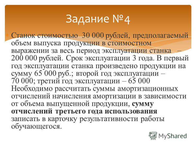 Станок стоимостью 30 000 рублей, предполагаемый объем выпуска продукции в стоимостном выражении за весь период эксплуатации станка – 200 000 рублей. Срок эксплуатации 3 года. В первый год эксплуатации станка произведено продукции на сумму 65 000 руб.