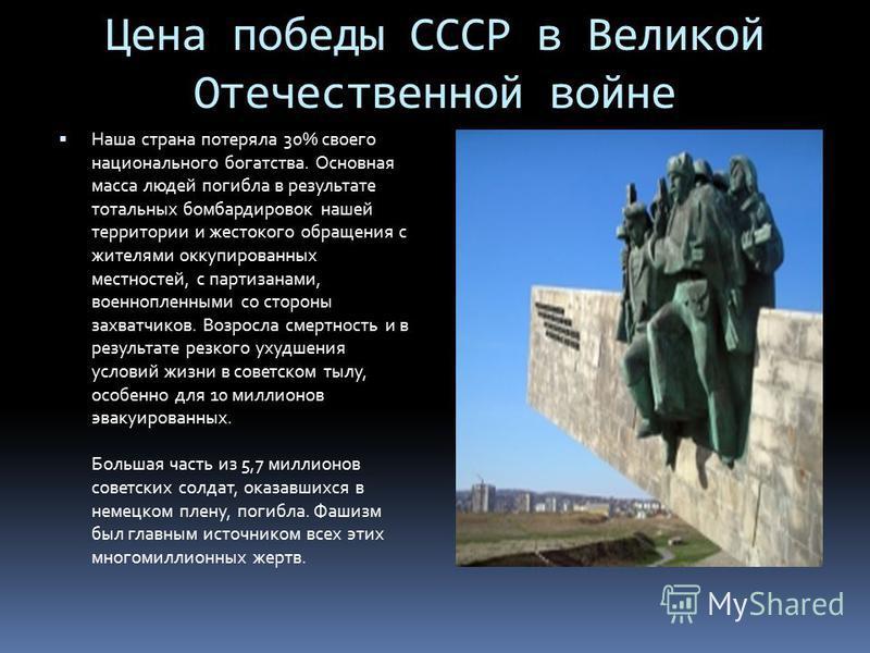 Цена победы СССР в Великой Отечественной войне Наша страна потеряла 30% своего национального богатства. Основная масса людей погибла в результате тотальных бомбардировок нашей территории и жестокого обращения с жителями оккупированных местностей, с п