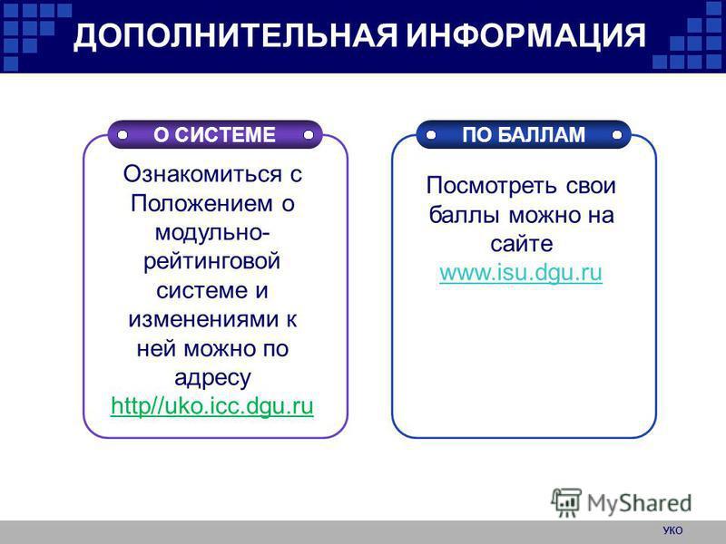 ДОПОЛНИТЕЛЬНАЯ ИНФОРМАЦИЯ О СИСТЕМЕПО БАЛЛАМ Ознакомиться с Положением о модульно- рейтинговой системе и изменениями к ней можно по адресу http//uko.icc.dgu.ru Посмотреть свои баллы можно на сайте www.isu.dgu.ru www.isu.dgu.ru