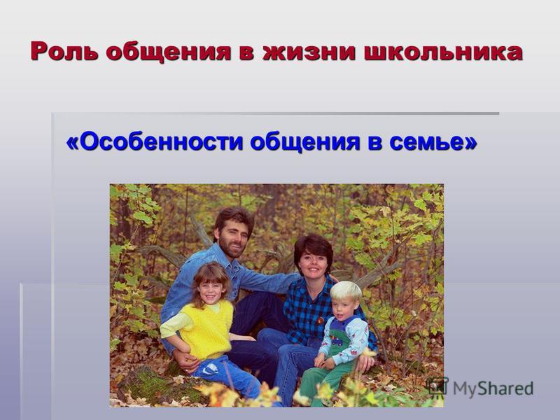 Роль общения в жизни школьника «Особенности общения в семье» «Особенности общения в семье»
