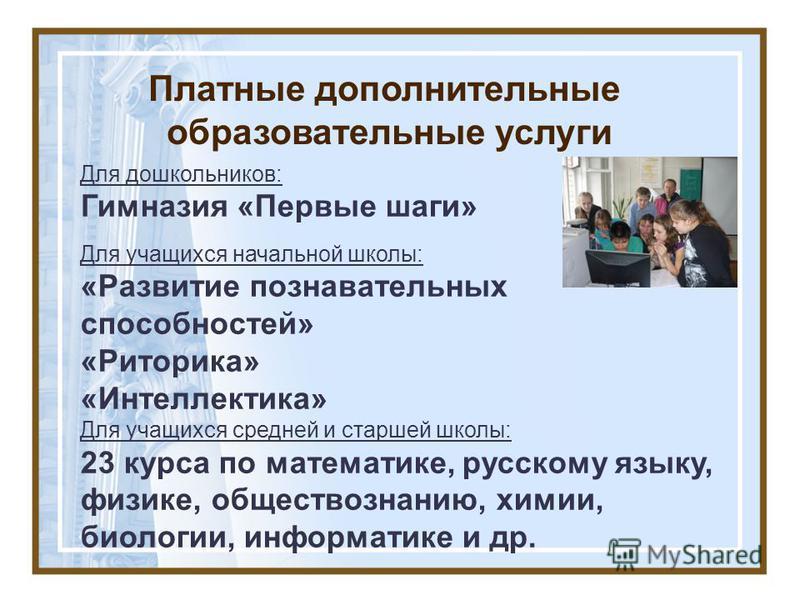 Платные дополнительные образовательные услуги Для дошкольников: Гимназия «Первые шаги» Для учащихся начальной школы: «Развитие познавательных способностей» «Риторика» «Интеллектика» Для учащихся средней и старшей школы: 23 курса по математике, русско