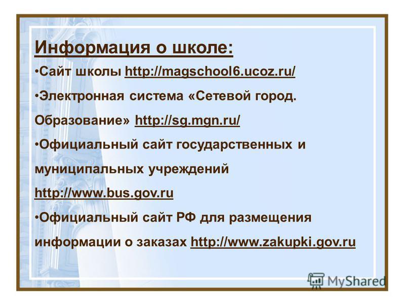 Информация о школе: Сайт школы http://magschool6.ucoz.ru/ Электронная система «Сетевой город. Образование» http://sg.mgn.ru/ Официальный сайт государственных и муниципальных учреждений http://www.bus.gov.ru Официальный сайт РФ для размещения информац
