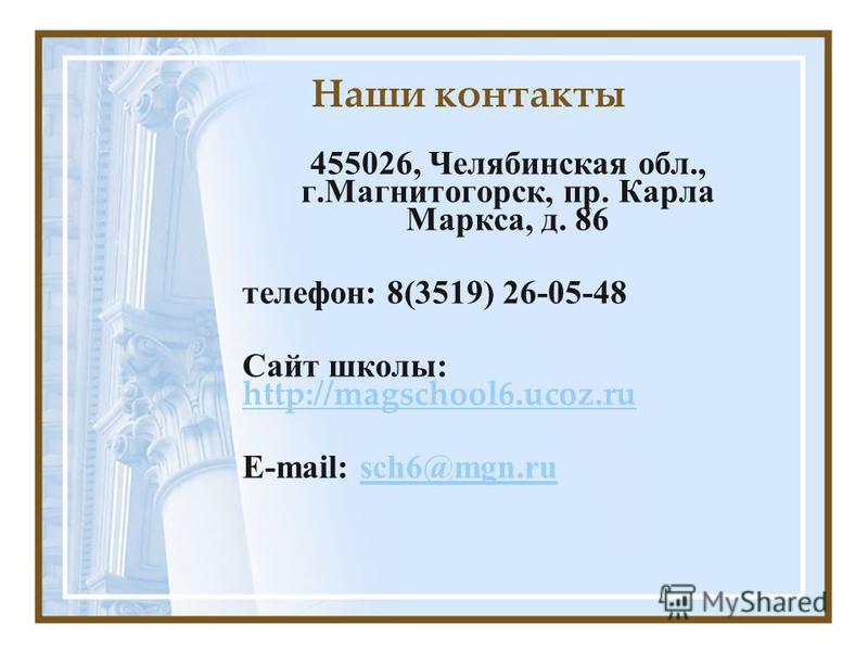 Наши контакты 455026, Челябинская обл., г.Магнитогорск, пр. Карла Маркса, д. 86 телефон: 8(3519) 26-05-48 Сайт школы: http://magschool6.ucoz.ru http://magschool6.ucoz.ru E-mail: sch6@mgn.rusch6@mgn.ru