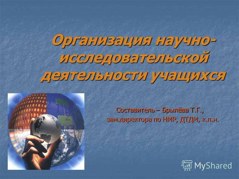 Организация научно- исследовательской деятельности учащихся Составитель – Брылёва Т.Г., зам.директора по НМР, ДТДМ, к.п.н.