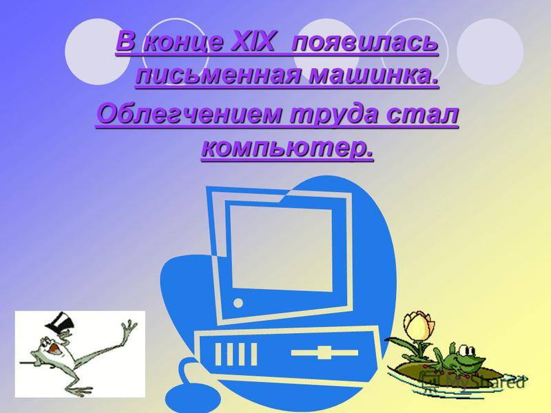 В конце XIX появилась письменная машинка. Облегчением труда стал компьютер.