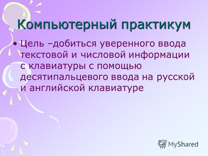 Компьютерный практикум Цель –добиться уверенного ввода текстовой и числовой информации с клавиатуры с помощью десятипальцевого ввода на русской и английской клавиатуре