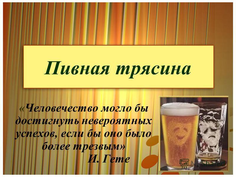 Пивная трясина «Человечество могло бы достигнуть невероятных успехов, если бы оно было более трезвым» И. Гете