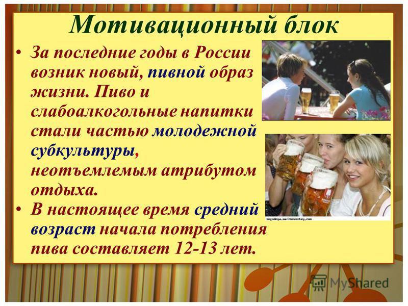 Мотивационный блок За последние годы в России возник новый, пивной образ жизни. Пиво и слабоалкогольные напитки стали частью молодежной субкультуры, неотъемлемым атрибутом отдыха. В настоящее время средний возраст начала потребления пива составляет 1