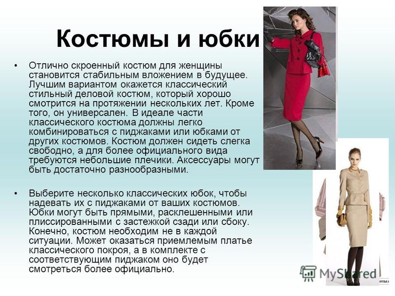 Костюмы и юбки Отлично скроенный костюм для женщины становится стабильным вложением в будущее. Лучшим вариантом окажется классический стильный деловой костюм, который хорошо смотрится на протяжении нескольких лет. Кроме того, он универсален. В идеале