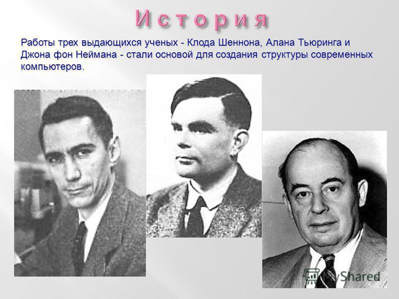 Работы трех выдающихся ученых - Клода Шеннона, Алана Тьюринга и Джона фон Неймана - стали основой для создания структуры современных компьютеров.