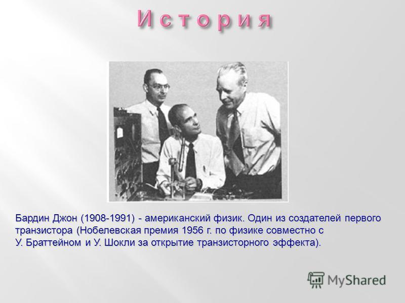 Бардин Джон (1908-1991) - американский физик. Один из создателей первого транзистора (Нобелевская премия 1956 г. по физике совместно с У. Браттейном и У. Шокли за открытие транзисторного эффекта).