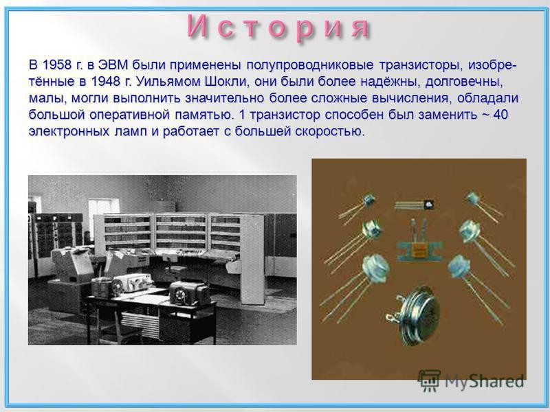 В 1958 г. в ЭВМ были применены полупроводниковые транзисторы, изобретённые в 1948 г. Уильямом Шокли, они были более надёжны, долговечны, малы, могли выполнить значительно более сложные вычисления, обладали большой оперативной памятью. 1 транзистор сп
