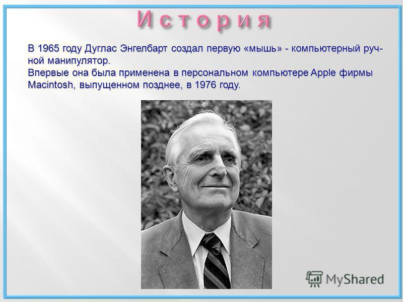 В 1965 году Дуглас Энгелбарт создал первую «мышь» - компьютерный ручной манипулятор. Впервые она была применена в персональном компьютере Apple фирмы Macintosh, выпущенном позднее, в 1976 году.