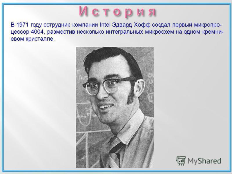 В 1971 году сотрудник компании Intel Эдвард Хофф создал первый микропроцессор 4004, разместив несколько интегральных микросхем на одном кремниевой м кристалле.
