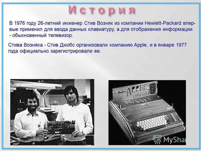 В 1976 году 26-летний инженер Стив Возняк из компании Hewlett-Packard впер- вые применил для ввода данных клавиатуру, а для отображения информации - обыкновенный телевизор. Стива Возняка - Стив Джобс организовали компанию Apple, и в январе 1977 года
