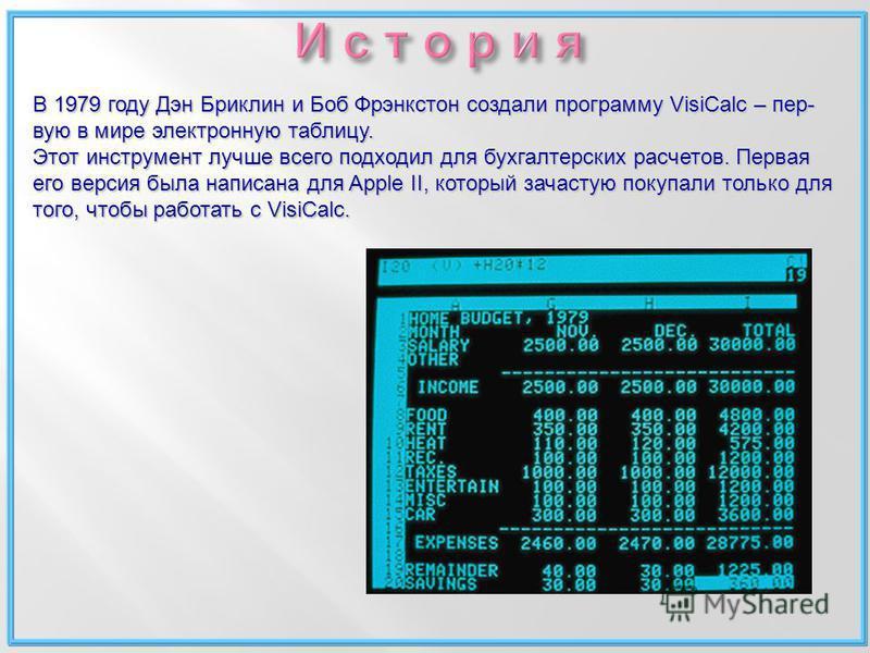 В 1979 году Дэн Бриклин и Боб Фрэнкстон создали программу VisiCalc – первую в мире электронную таблицу. Этот инструмент лучше всего подходил для бухгалтерских расчетов. Первая его версия была написана для Apple II, который зачастую покупали только дл